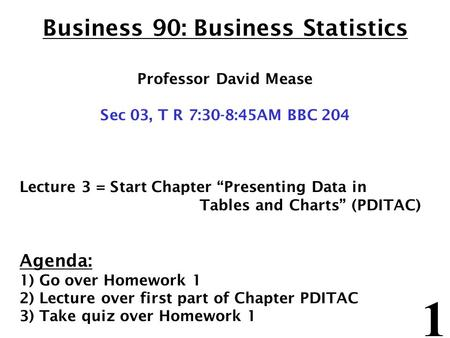 "1 Business 90: Business Statistics Professor David Mease Sec 03, T R 7:30-8:45AM BBC 204 Lecture 3 = Start Chapter ""Presenting Data in Tables and Charts"""