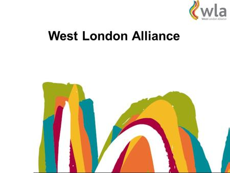 West London Alliance. West London Boroughs Aims of the WLA To lobby for the interests of the sub-region To develop collaborative strategies and initiatives.