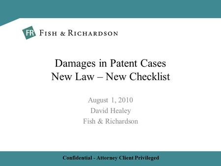 Confidential - Attorney Client Privileged August 1, 2010 David Healey Fish & Richardson Damages in Patent Cases New Law – New Checklist.