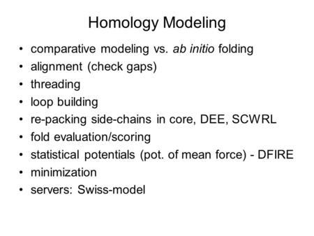 Homology Modeling comparative modeling vs. ab initio folding alignment (check gaps) threading loop building re-packing side-chains in core, DEE, SCWRL.