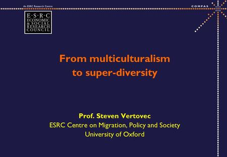 From multiculturalism to super-diversity Prof. Steven Vertovec ESRC Centre on Migration, Policy and Society University of Oxford.