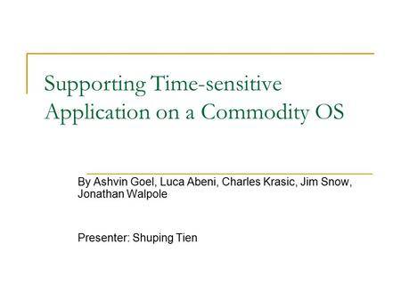 Supporting Time-sensitive Application on a Commodity OS By Ashvin Goel, Luca Abeni, Charles Krasic, Jim Snow, Jonathan Walpole Presenter: Shuping Tien.