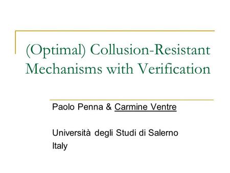 (Optimal) Collusion-Resistant Mechanisms with Verification Paolo Penna & Carmine Ventre Università degli Studi di Salerno Italy.