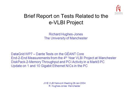 JIVE VLBI Network Meeting 28 Jan 2004 R. Hughes-Jones Manchester Brief Report on Tests Related to the e-VLBI Project Richard Hughes-Jones The University.