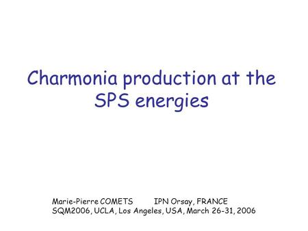 Charmonia production at the SPS energies Marie-Pierre COMETS IPN Orsay, FRANCE SQM2006, UCLA, Los Angeles, USA, March 26-31, 2006.