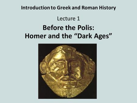 "Introduction to Greek and Roman History Lecture 1 Before the Polis: Homer and the ""Dark Ages"""