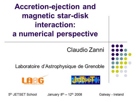 Accretion-ejection and magnetic star-disk interaction: a numerical perspective Claudio Zanni Laboratoire d'Astrophysique de Grenoble 5 th JETSET School.