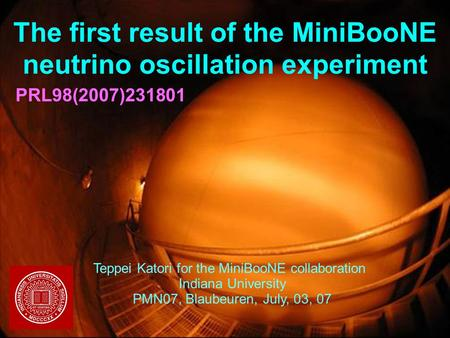 03/07/2007Teppei Katori, Indiana University, PMN07 1 The first result of the MiniBooNE neutrino oscillation experiment Teppei Katori for the MiniBooNE.