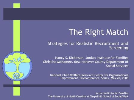 Jordan Institute for Families The University of North Carolina at Chapel Hill School of Social Work The Right Match Strategies for Realistic Recruitment.