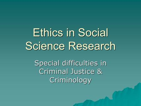 Ethics in Social Science Research Special difficulties in Criminal Justice & Criminology.