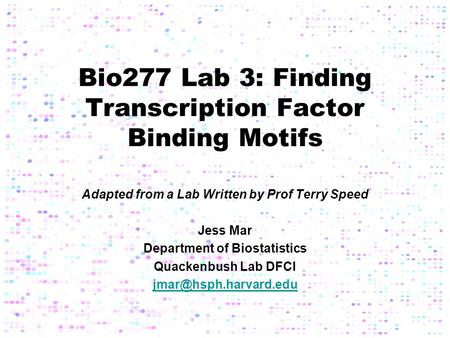 Bio277 Lab 3: Finding Transcription Factor Binding Motifs Adapted from a Lab Written by Prof Terry Speed Jess Mar Department of Biostatistics Quackenbush.