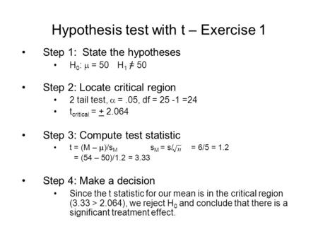 Hypothesis test with t – Exercise 1 Step 1: State the hypotheses H 0 :  = 50H 1 = 50 Step 2: Locate critical region 2 tail test,  =.05, df = 25 -1 =24.
