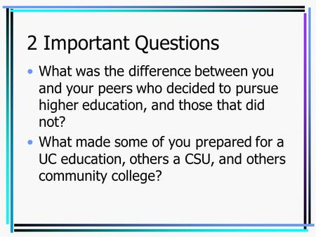 2 Important Questions What was the difference between you and your peers who decided to pursue higher education, and those that did not? What made some.