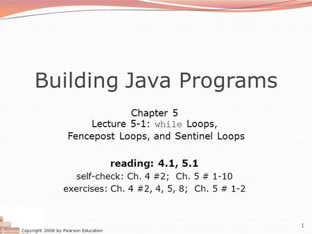 Copyright 2008 by Pearson Education 1 Building Java Programs Chapter 5 Lecture 5-1: while Loops, Fencepost Loops, and Sentinel Loops reading: 4.1, 5.1.