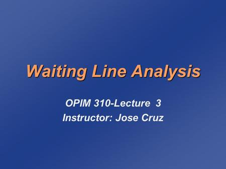 Waiting Line Analysis OPIM 310-Lecture 3 Instructor: Jose Cruz.