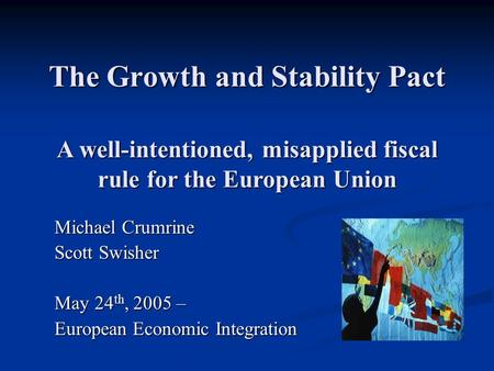 The Growth and Stability Pact Michael Crumrine Scott Swisher May 24 th, 2005 – European Economic Integration A well-intentioned, misapplied fiscal rule.