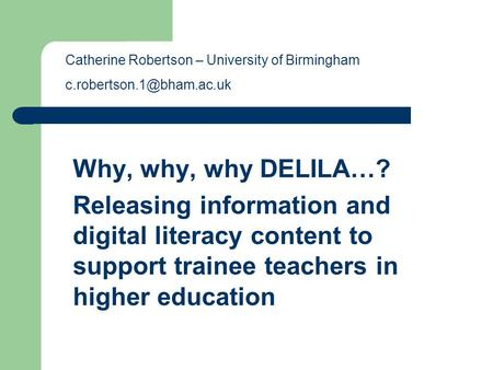 Why, why, why DELILA…? Releasing information and digital literacy content to support trainee teachers in higher education Catherine Robertson – University.
