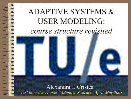 "ADAPTIVE SYSTEMS & USER MODELING: course structure revisited Alexandra I. Cristea USI intensive course ""Adaptive Systems"" April-May 2003."