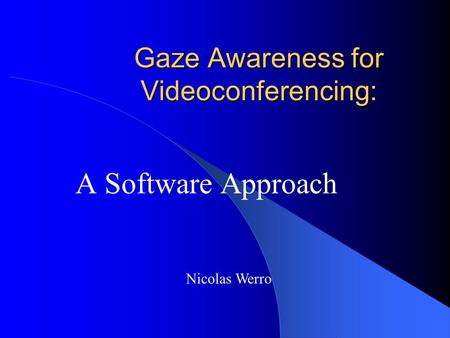 Gaze Awareness for Videoconferencing: A Software Approach Nicolas Werro.