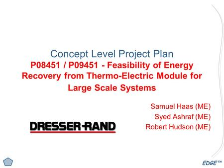 EDGE™ Concept Level Project Plan P08451 / P09451 - Feasibility of Energy Recovery from Thermo-Electric Module for Large Scale Systems Samuel Haas (ME)