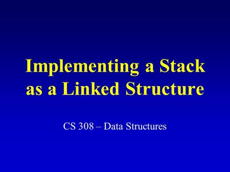 Implementing a Stack as a Linked Structure CS 308 – Data Structures.