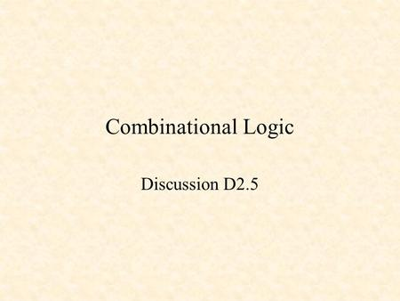 Combinational Logic Discussion D2.5. Combinational Logic Combinational Logic inputsoutputs Outputs depend only on the current inputs.