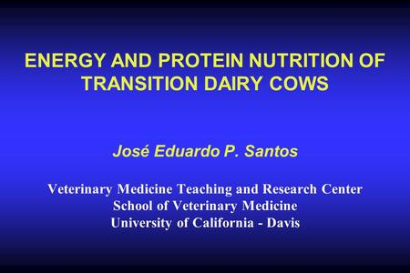 ENERGY AND PROTEIN NUTRITION OF TRANSITION DAIRY COWS José Eduardo P. Santos Veterinary Medicine Teaching and Research Center School of Veterinary Medicine.
