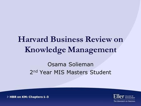 HBR on KM: Chapters 1-3 Harvard Business Review on Knowledge Management Osama Solieman 2 nd Year MIS Masters Student.