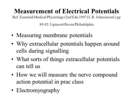Measurement of Electrical Potentials Ref. Essential Medical Physiology (2nd Edn 1997) L.R. Johnson (ed.) pp 89-92. Lipincott Raven Philadelphia Measuring.