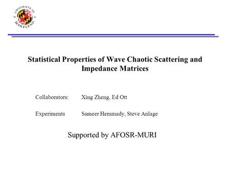 Statistical Properties of Wave Chaotic Scattering and Impedance Matrices Collaborators: Xing Zheng, Ed Ott ExperimentsSameer Hemmady, Steve Anlage Supported.