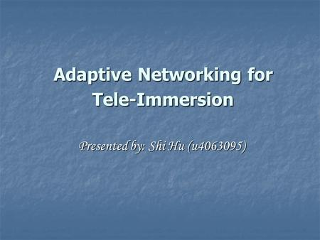 Adaptive Networking for Tele-Immersion Presented by: Shi Hu (u4063095)