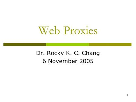 1 Web Proxies Dr. Rocky K. C. Chang 6 November 2005.