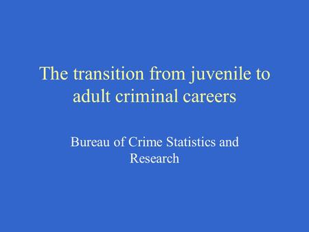 The transition from juvenile to adult criminal careers Bureau of Crime Statistics and Research.