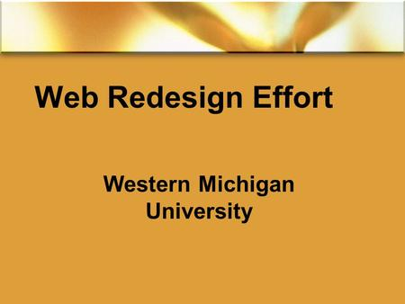 Web Redesign Effort Western Michigan University. The Problem  The size  over 60,000 pages  The content  out-of-date, 60% never visited, incorrect,