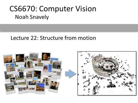 Lecture 22: Structure from motion CS6670: Computer Vision Noah Snavely.