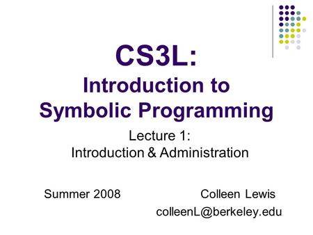 CS3L: Introduction to Symbolic Programming Summer 2008Colleen Lewis Lecture 1: Introduction & Administration.