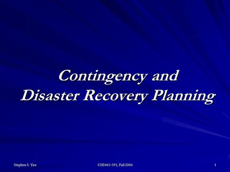 Stephen S. Yau CSE465-591, Fall 2006 1 Contingency and Disaster Recovery Planning.