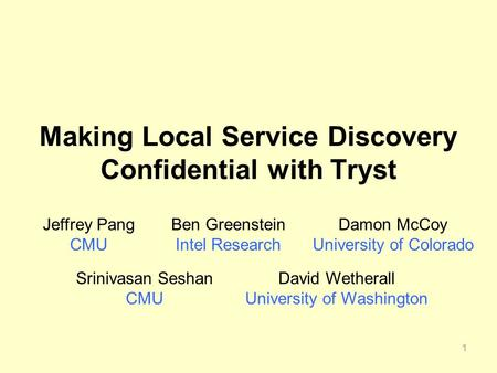 1 Making Local Service Discovery Confidential with Tryst Jeffrey Pang CMU Ben Greenstein Intel Research Srinivasan Seshan CMU David Wetherall University.