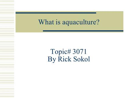 What is aquaculture? Topic# 3071 By Rick Sokol