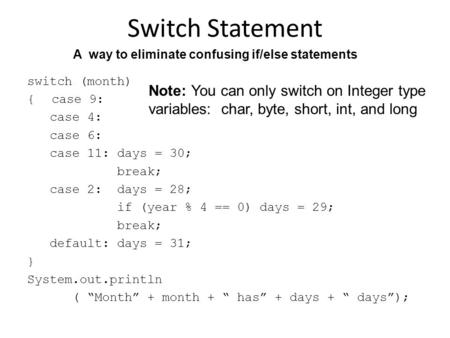 Switch Statement switch (month) { case 9: case 4: case 6: case 11: days = 30; break; case 2: days = 28; if (year % 4 == 0) days = 29; break; default: days.