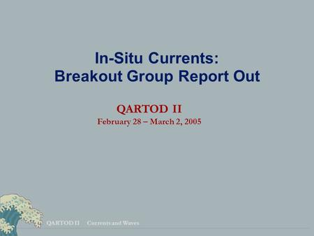 QARTOD II Currents and Waves In-Situ Currents: Breakout Group Report Out QARTOD II February 28 – March 2, 2005.
