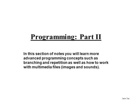 Programming: Part II In this section of notes you will learn more advanced programming concepts such as branching and repetition as well as how to work.