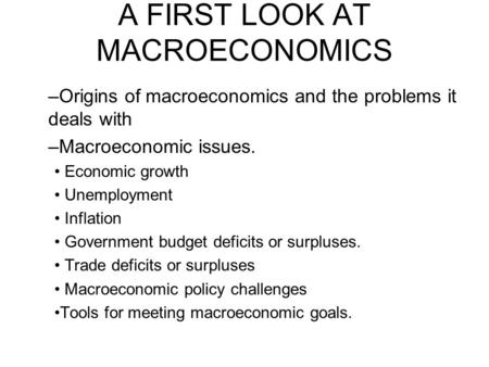 A FIRST LOOK AT MACROECONOMICS –Origins of macroeconomics and the problems it deals with –Macroeconomic issues. Economic growth Unemployment Inflation.