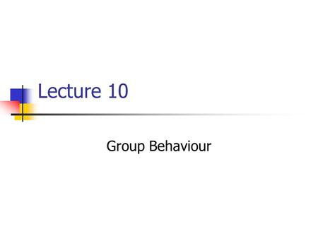 "Lecture 10 Group Behaviour. Outline Introduction: What is a ""group""? Effects of Mere Presence Social facilitation Social loafing Working in Groups Leadership."
