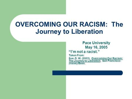 "OVERCOMING OUR RACISM: The Journey to Liberation Pace University May 16, 2005 ""I'm not a racist."" Taken From: Sue, D. W. (2003). Overcoming Our Racism:"