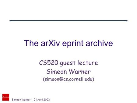 Simeon Warner - 21 April 2003 The arXiv eprint archive CS520 guest lecture Simeon Warner
