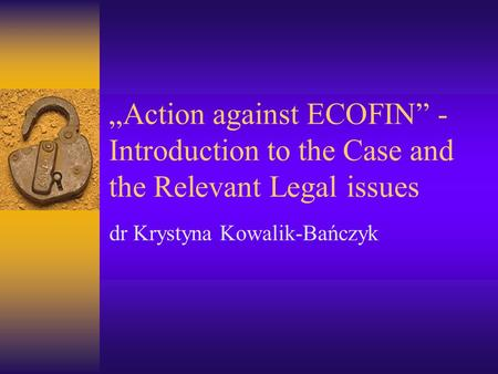 """Action against ECOFIN"" - Introduction to the Case and the Relevant Legal issues dr Krystyna Kowalik-Bańczyk."