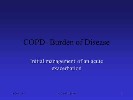 18/Oct/2005Dr. David P. Breen1 COPD- Burden of Disease Initial management of an acute exacerbation.