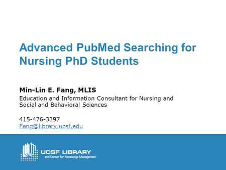 Advanced PubMed Searching for Nursing PhD Students Min-Lin E. Fang, MLIS Education and Information Consultant for Nursing and Social and Behavioral Sciences.