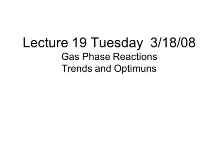 Lecture 19 Tuesday 3/18/08 Gas Phase Reactions Trends and Optimuns.